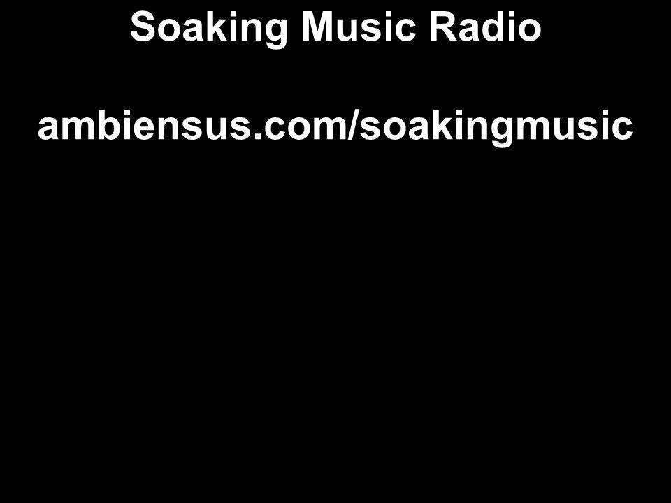 Soaking Music Radio ambiensus.com/soakingmusic