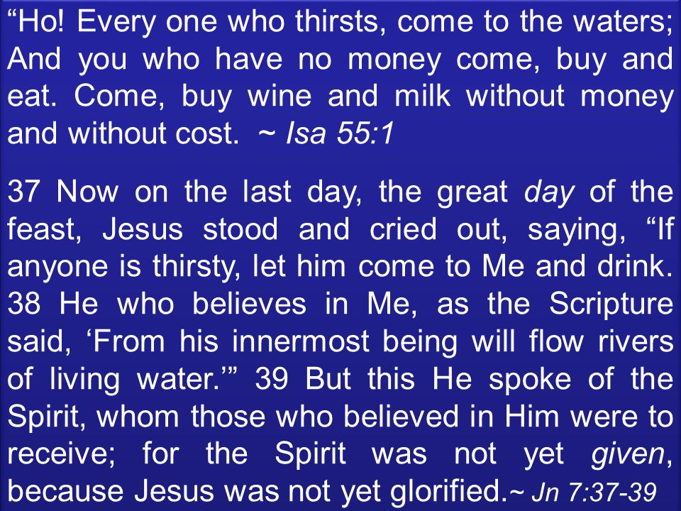 Ho. Every one who thirsts, come to the waters; And you who have no money come, buy and eat.