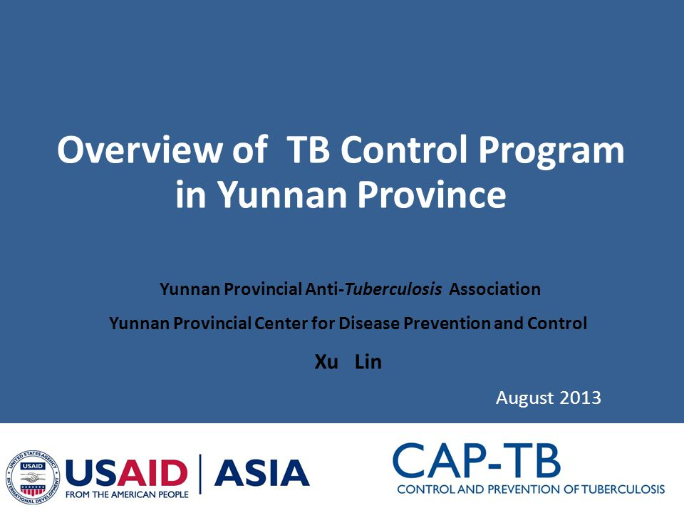 Overview of TB Control Program in Yunnan Province August 2013 Yunnan Provincial Anti-Tuberculosis Association Yunnan Provincial Center for Disease Prevention and Control Xu Lin