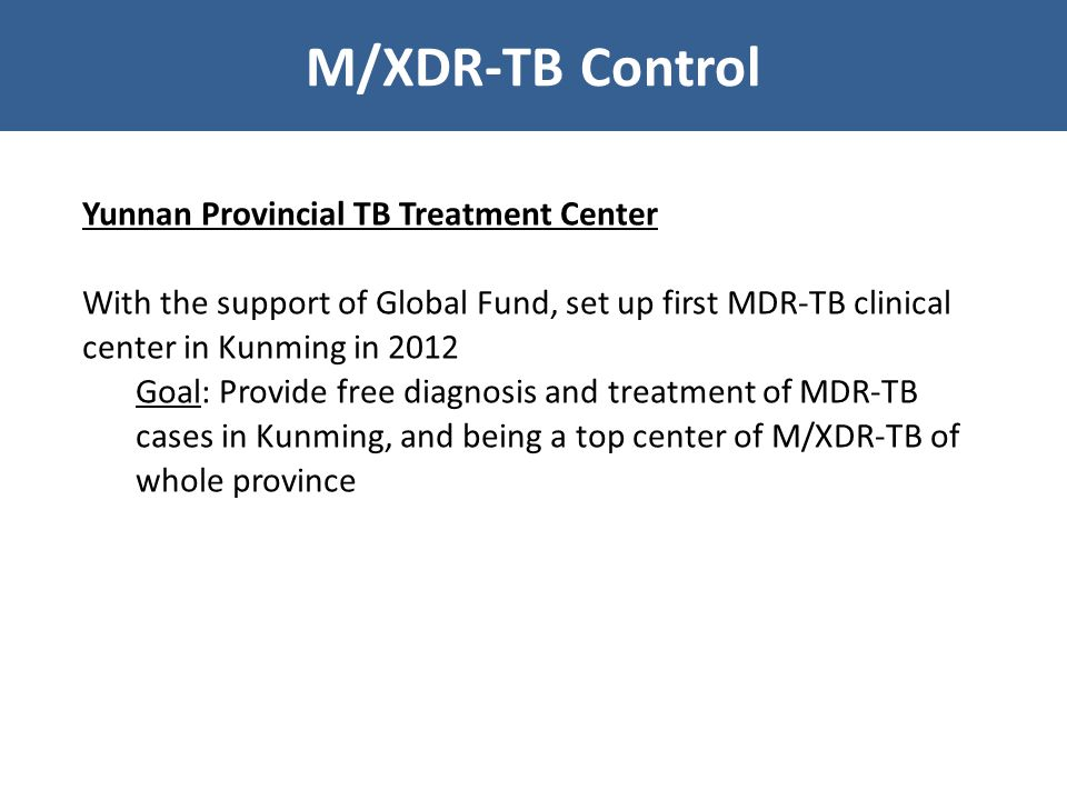 M/XDR-TB Control Yunnan Provincial TB Treatment Center With the support of Global Fund, set up first MDR-TB clinical center in Kunming in 2012 Goal: Provide free diagnosis and treatment of MDR-TB cases in Kunming, and being a top center of M/XDR-TB of whole province