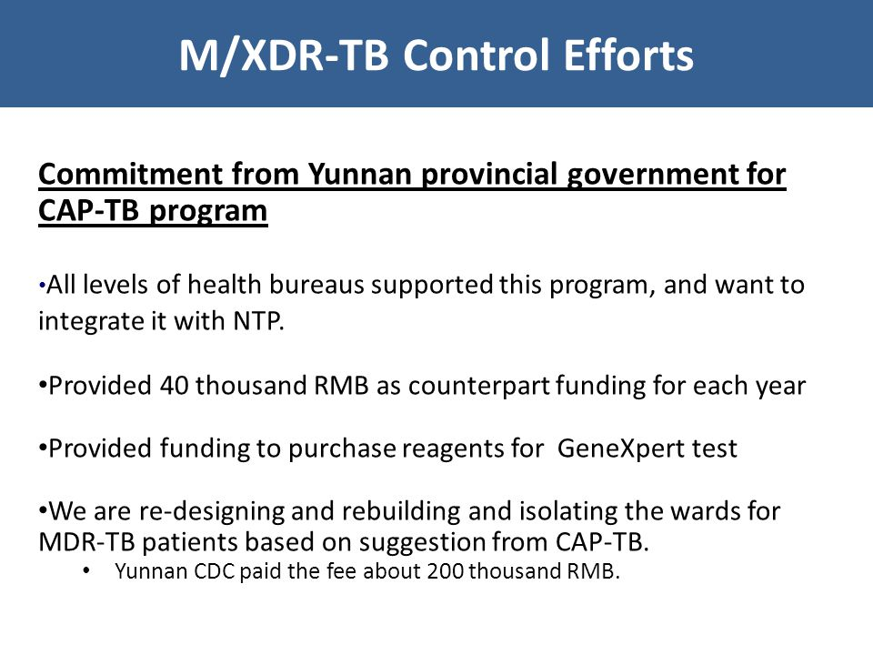M/XDR-TB Control Efforts Commitment from Yunnan provincial government for CAP-TB program All levels of health bureaus supported this program, and want to integrate it with NTP.