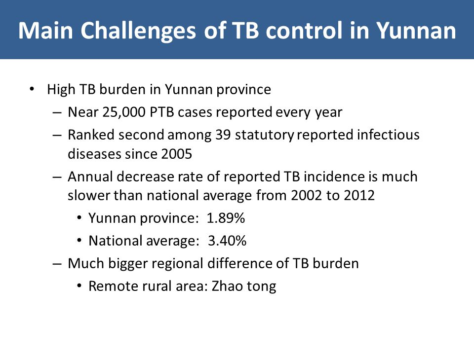 High TB burden in Yunnan province – Near 25,000 PTB cases reported every year – Ranked second among 39 statutory reported infectious diseases since 2005 – Annual decrease rate of reported TB incidence is much slower than national average from 2002 to 2012 Yunnan province: 1.89% National average: 3.40% – Much bigger regional difference of TB burden Remote rural area: Zhao tong Main Challenges of TB control in Yunnan