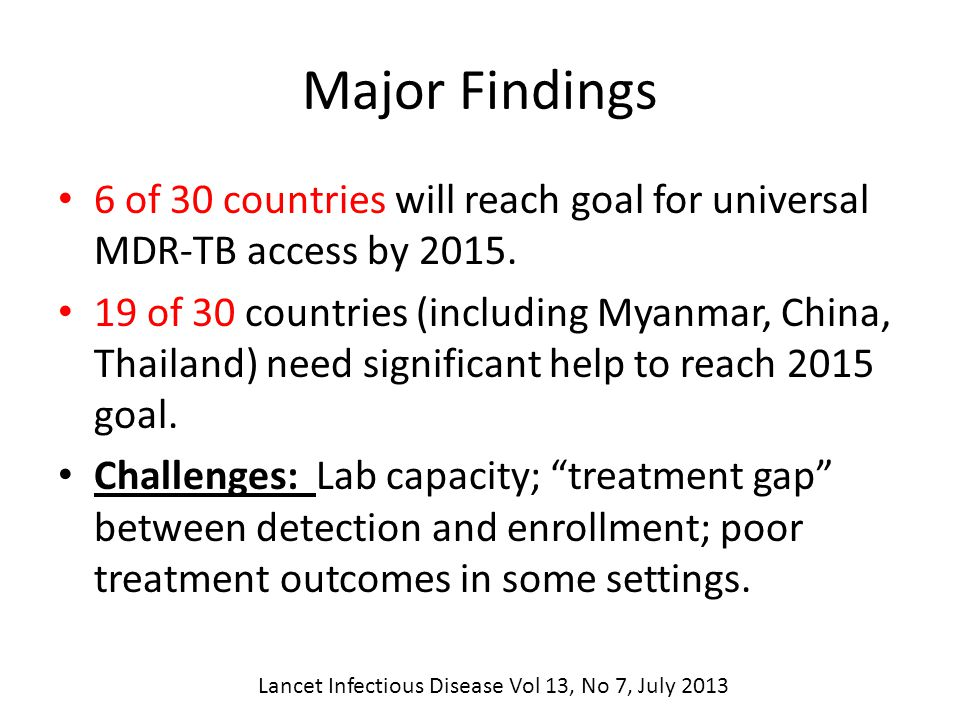 Lancet Infectious Disease Vol 13, No 7, July 2013 Major Findings 6 of 30 countries will reach goal for universal MDR-TB access by 2015.