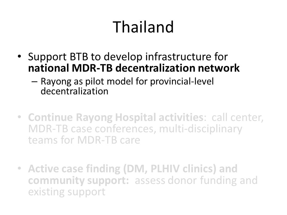 Thailand Support BTB to develop infrastructure for national MDR-TB decentralization network – Rayong as pilot model for provincial-level decentralization Continue Rayong Hospital activities: call center, MDR-TB case conferences, multi-disciplinary teams for MDR-TB care Active case finding (DM, PLHIV clinics) and community support: assess donor funding and existing support