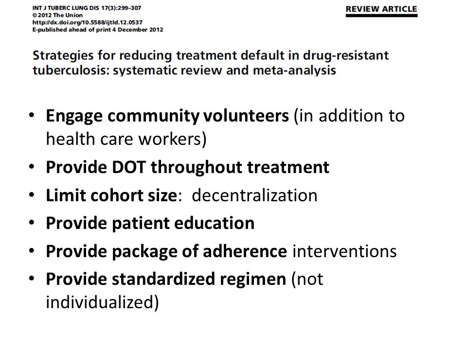 Engage community volunteers (in addition to health care workers) Provide DOT throughout treatment Limit cohort size: decentralization Provide patient education Provide package of adherence interventions Provide standardized regimen (not individualized)