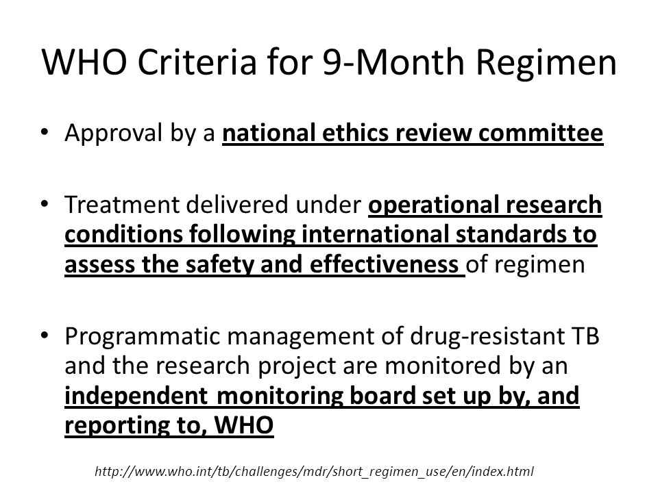 WHO Criteria for 9-Month Regimen Approval by a national ethics review committee Treatment delivered under operational research conditions following international standards to assess the safety and effectiveness of regimen Programmatic management of drug-resistant TB and the research project are monitored by an independent monitoring board set up by, and reporting to, WHO http://www.who.int/tb/challenges/mdr/short_regimen_use/en/index.html