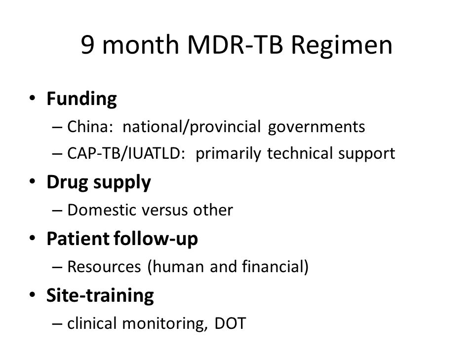 9 month MDR-TB Regimen Funding – China: national/provincial governments – CAP-TB/IUATLD: primarily technical support Drug supply – Domestic versus other Patient follow-up – Resources (human and financial) Site-training – clinical monitoring, DOT