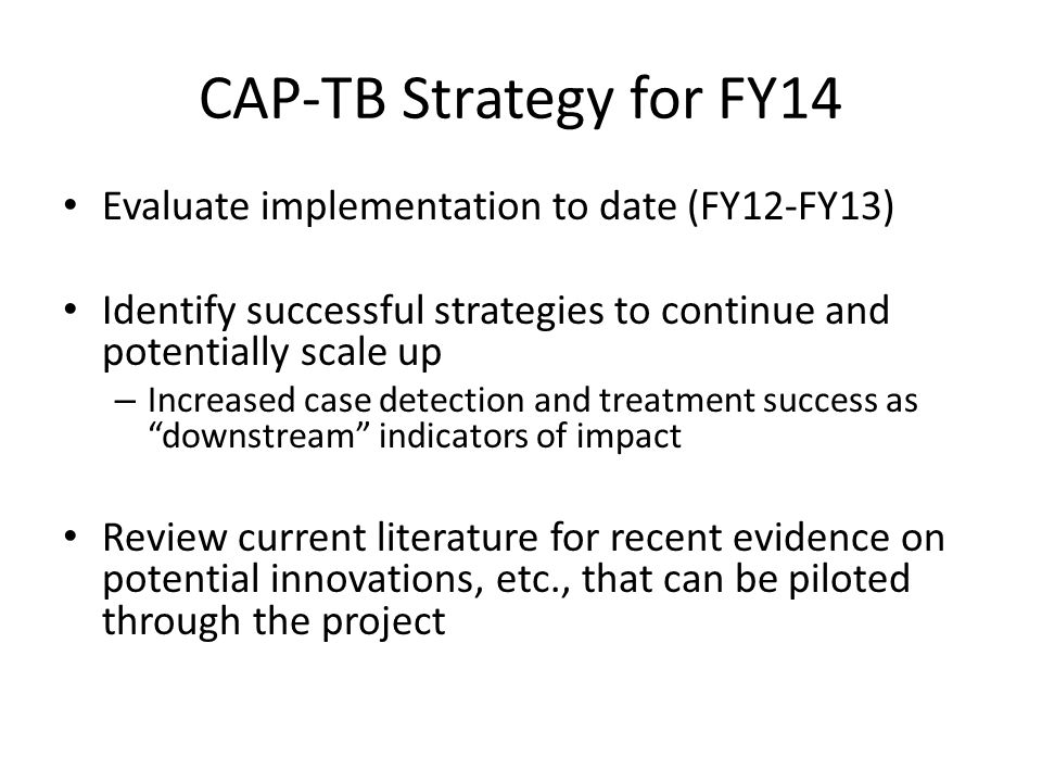 CAP-TB Strategy for FY14 Evaluate implementation to date (FY12-FY13) Identify successful strategies to continue and potentially scale up – Increased case detection and treatment success as downstream indicators of impact Review current literature for recent evidence on potential innovations, etc., that can be piloted through the project