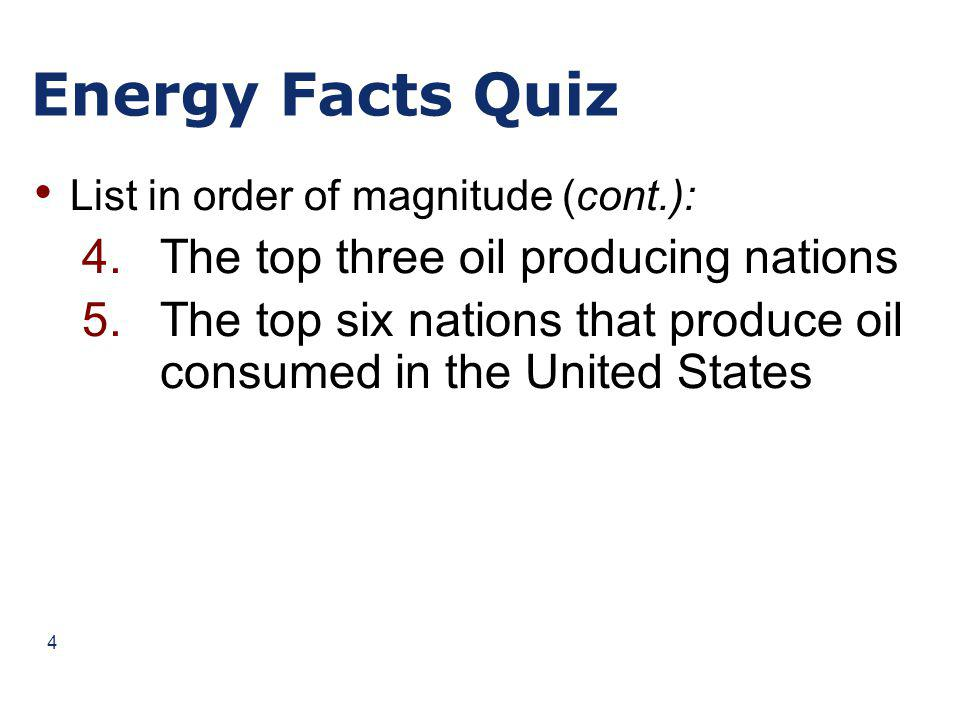 Energy Facts Quiz List in order of magnitude (cont.): 4.The top three oil producing nations 5.The top six nations that produce oil consumed in the United States 4