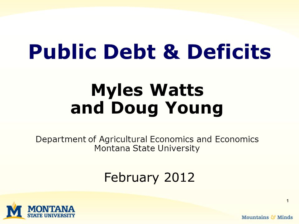 1 Myles Watts and Doug Young Department of Agricultural Economics and Economics Montana State University Public Debt & Deficits February 2012