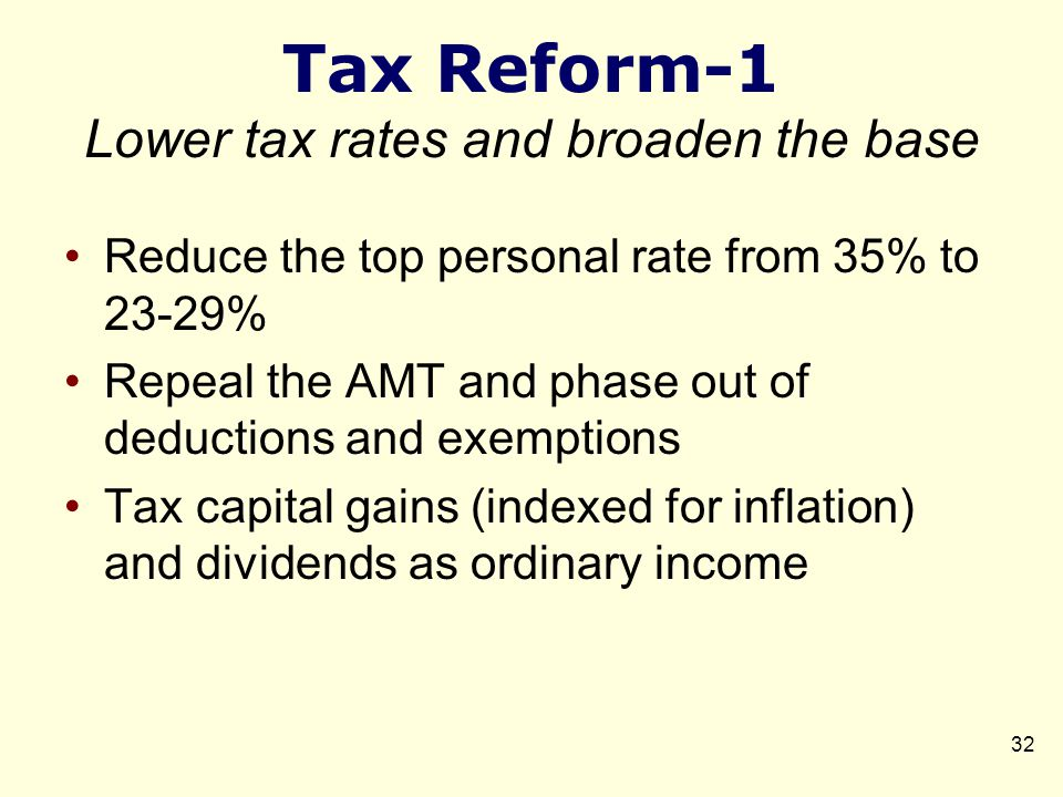 Tax Reform-1 Lower tax rates and broaden the base Reduce the top personal rate from 35% to 23-29% Repeal the AMT and phase out of deductions and exemptions Tax capital gains (indexed for inflation) and dividends as ordinary income 32