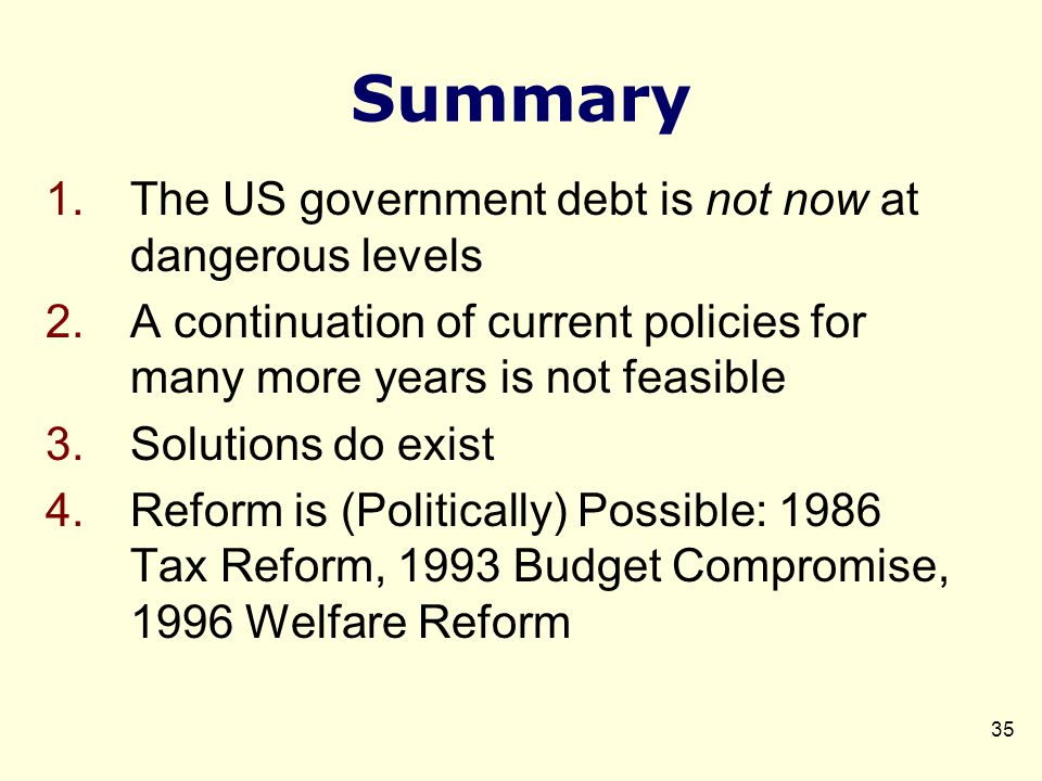 Summary 1.The US government debt is not now at dangerous levels 2.A continuation of current policies for many more years is not feasible 3.Solutions do exist 4.Reform is (Politically) Possible: 1986 Tax Reform, 1993 Budget Compromise, 1996 Welfare Reform 35