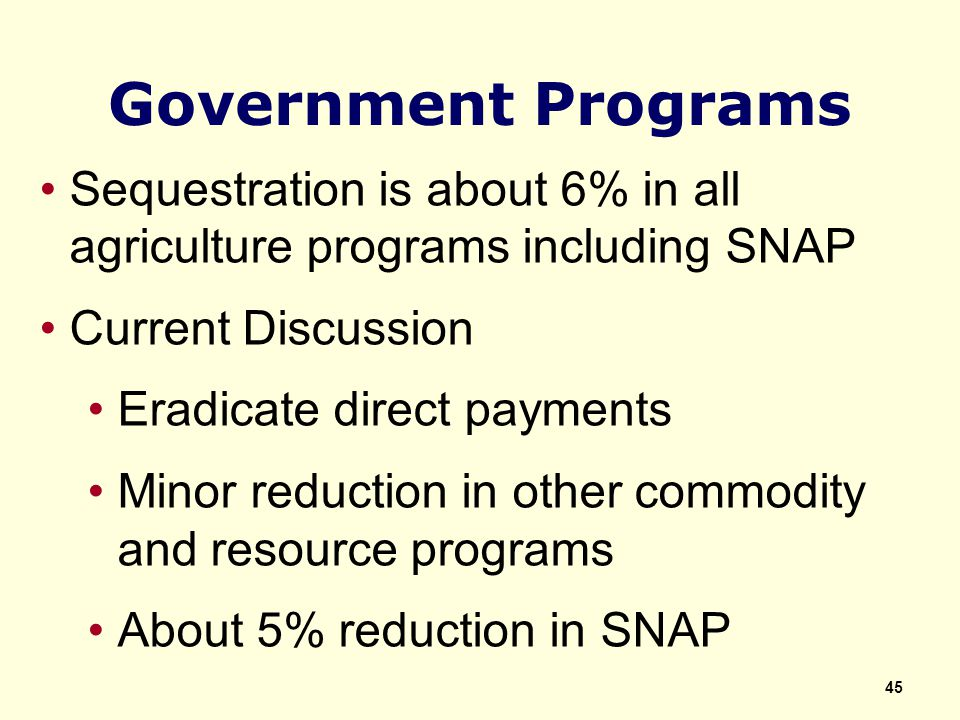Government Programs Sequestration is about 6% in all agriculture programs including SNAP Current Discussion Eradicate direct payments Minor reduction in other commodity and resource programs About 5% reduction in SNAP 45