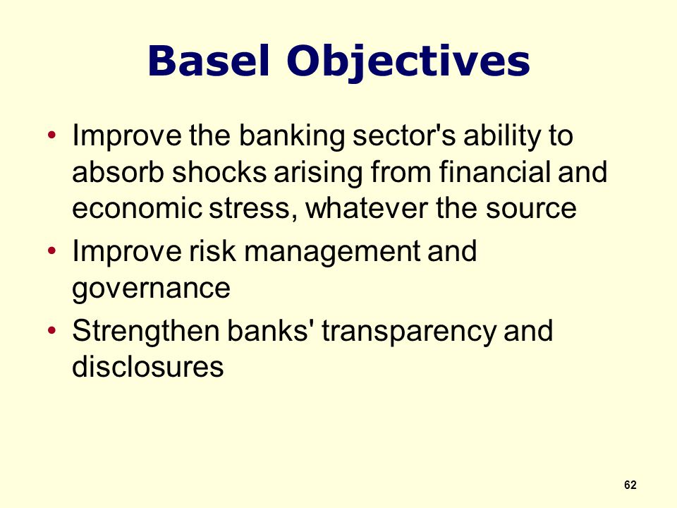 Basel Objectives Improve the banking sector s ability to absorb shocks arising from financial and economic stress, whatever the source Improve risk management and governance Strengthen banks transparency and disclosures 62