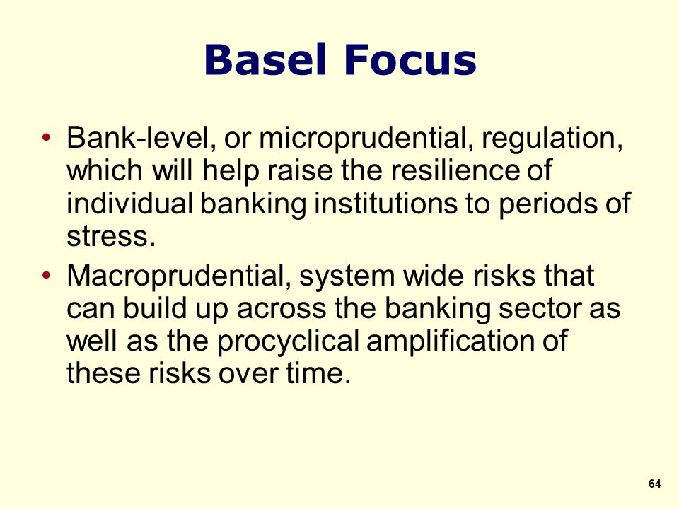 Basel Focus Bank-level, or microprudential, regulation, which will help raise the resilience of individual banking institutions to periods of stress.