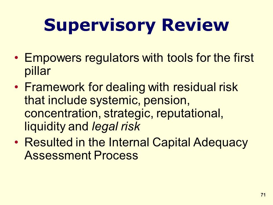 Supervisory Review Empowers regulators with tools for the first pillar Framework for dealing with residual risk that include systemic, pension, concentration, strategic, reputational, liquidity and legal risk Resulted in the Internal Capital Adequacy Assessment Process 71