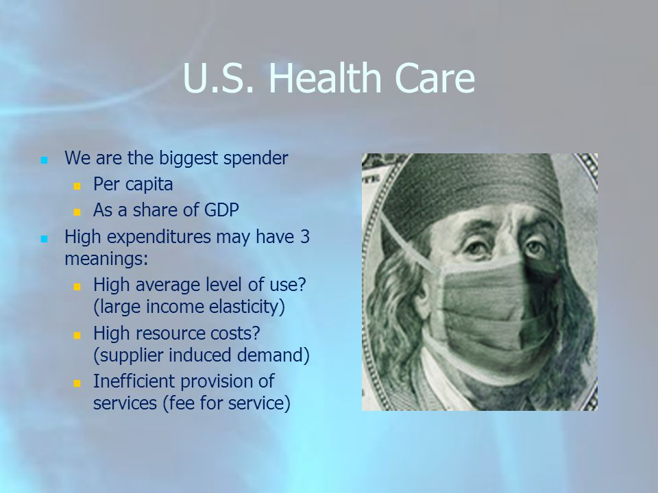 U.S. Health Care We are the biggest spender Per capita As a share of GDP High expenditures may have 3 meanings: High average level of use? (large inco