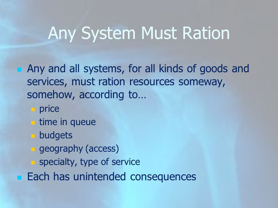 Any System Must Ration Any and all systems, for all kinds of goods and services, must ration resources someway, somehow, according to… price time in queue budgets geography (access) specialty, type of service Each has unintended consequences