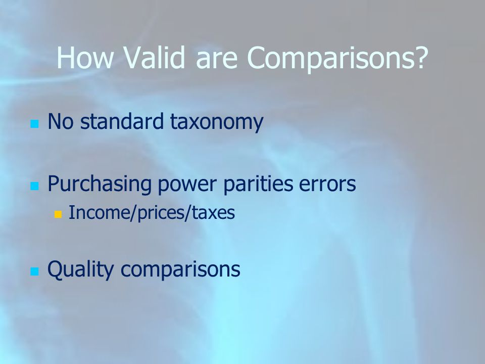 How Valid are Comparisons? No standard taxonomy Purchasing power parities errors Income/prices/taxes Quality comparisons