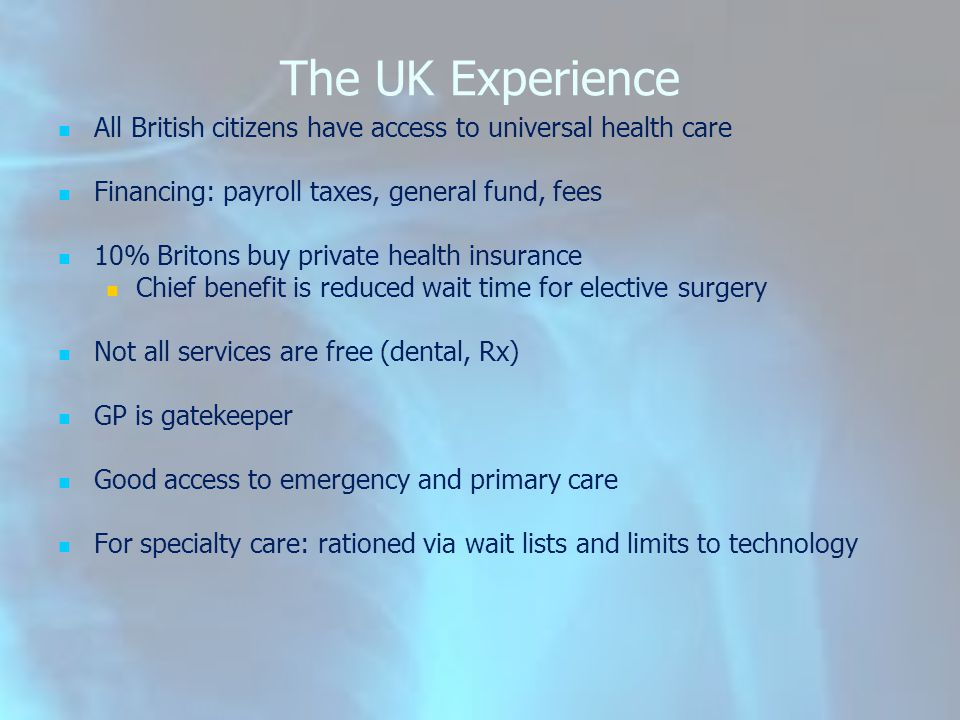 The UK Experience All British citizens have access to universal health care Financing: payroll taxes, general fund, fees 10% Britons buy private healt