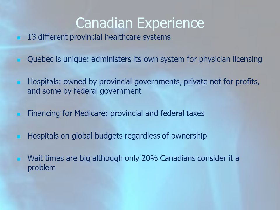 Canadian Experience 13 different provincial healthcare systems Quebec is unique: administers its own system for physician licensing Hospitals: owned b