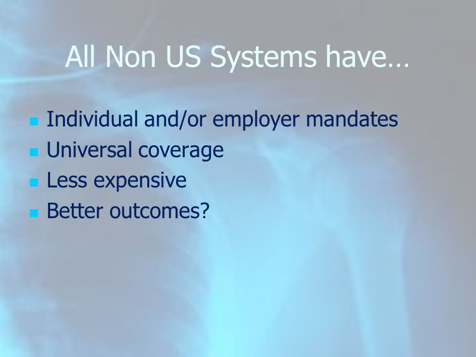 All Non US Systems have… Individual and/or employer mandates Universal coverage Less expensive Better outcomes