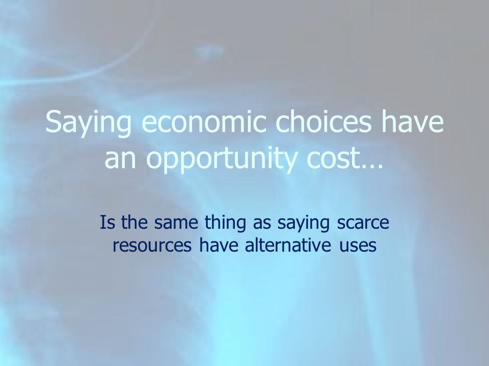 Is the same thing as saying scarce resources have alternative uses Saying economic choices have an opportunity cost…