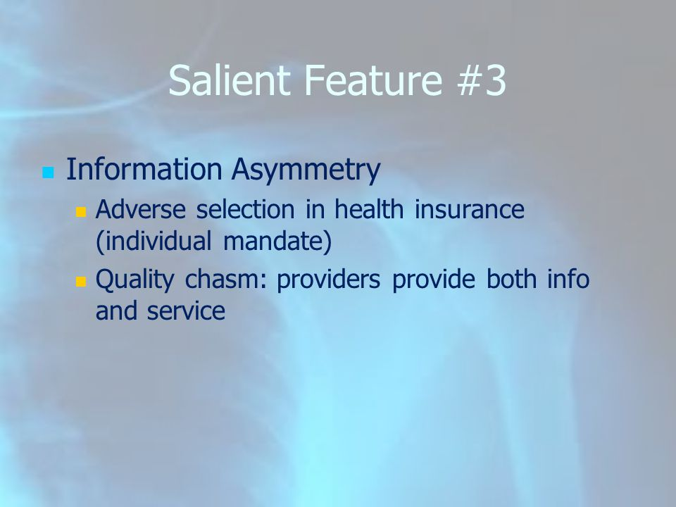 Salient Feature #3 Information Asymmetry Adverse selection in health insurance (individual mandate) Quality chasm: providers provide both info and ser