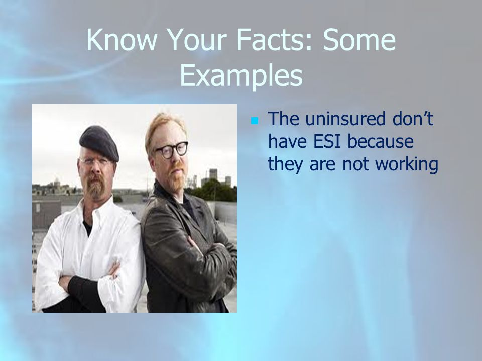 Know Your Facts: Some Examples The uninsured don't have ESI because they are not working