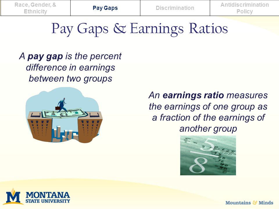 Pay Gaps & Earnings Ratios Race, Gender, & Ethnicity Pay GapsDiscrimination Antidiscrimination Policy An earnings ratio measures the earnings of one group as a fraction of the earnings of another group A pay gap is the percent difference in earnings between two groups