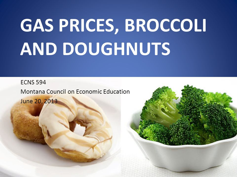 GAS PRICES, BROCCOLI AND DOUGHNUTS ECNS 594 Montana Council on Economic Education June 20, 2013