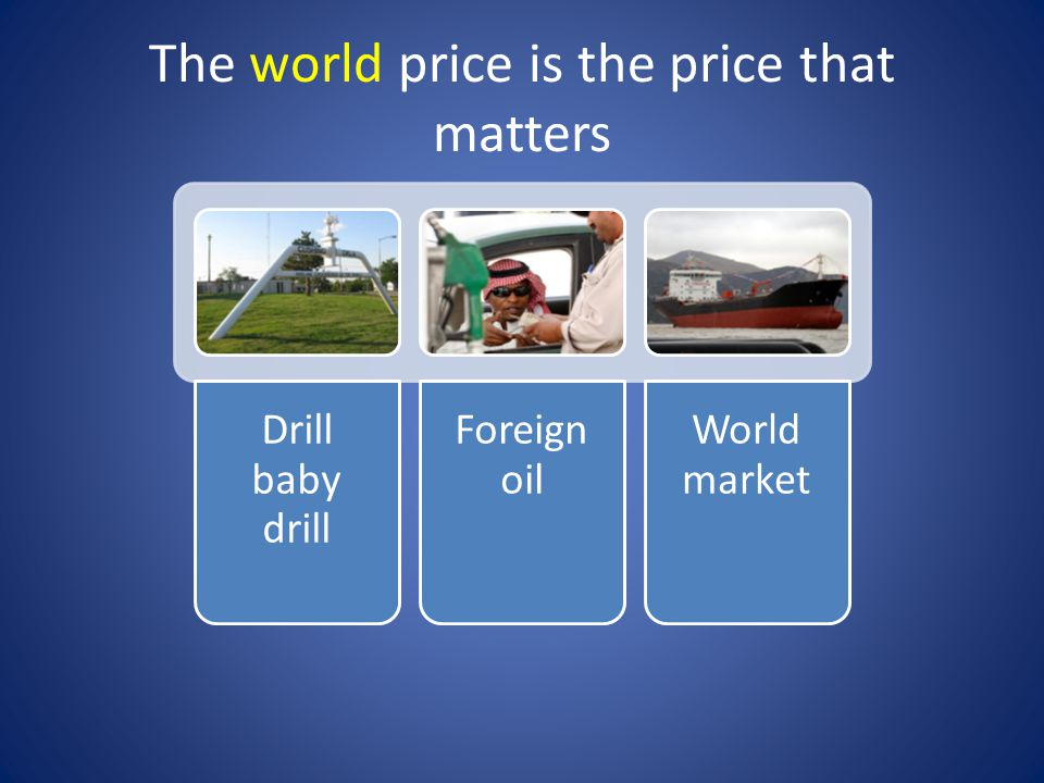 The world price is the price that matters Drill baby drill Foreign oil World market