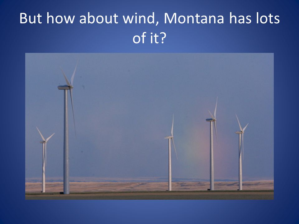 But how about wind, Montana has lots of it?
