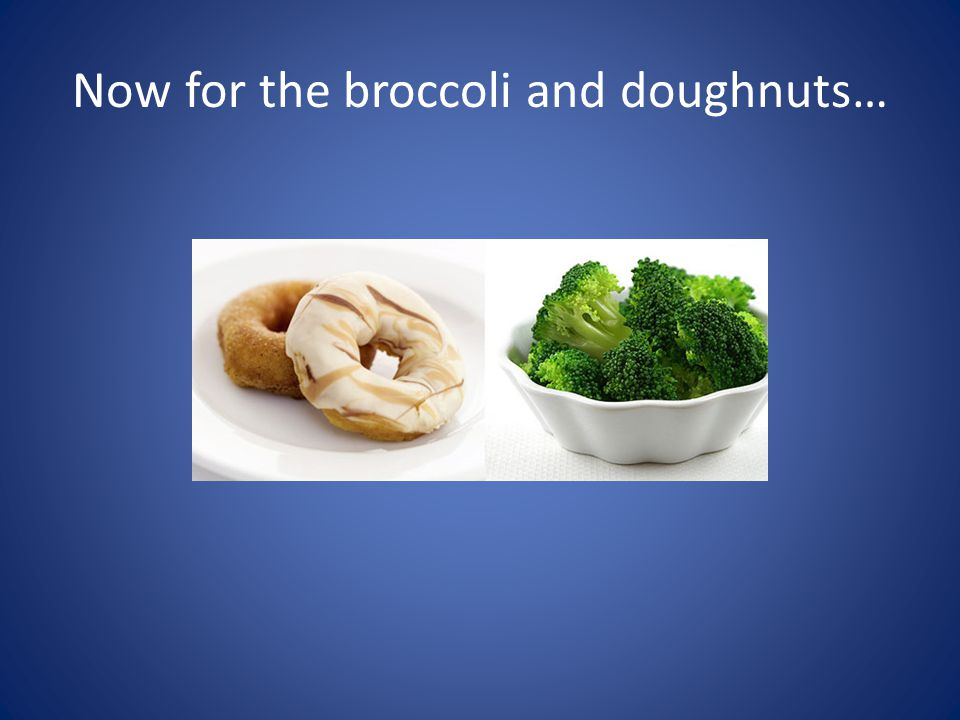 Now for the broccoli and doughnuts…