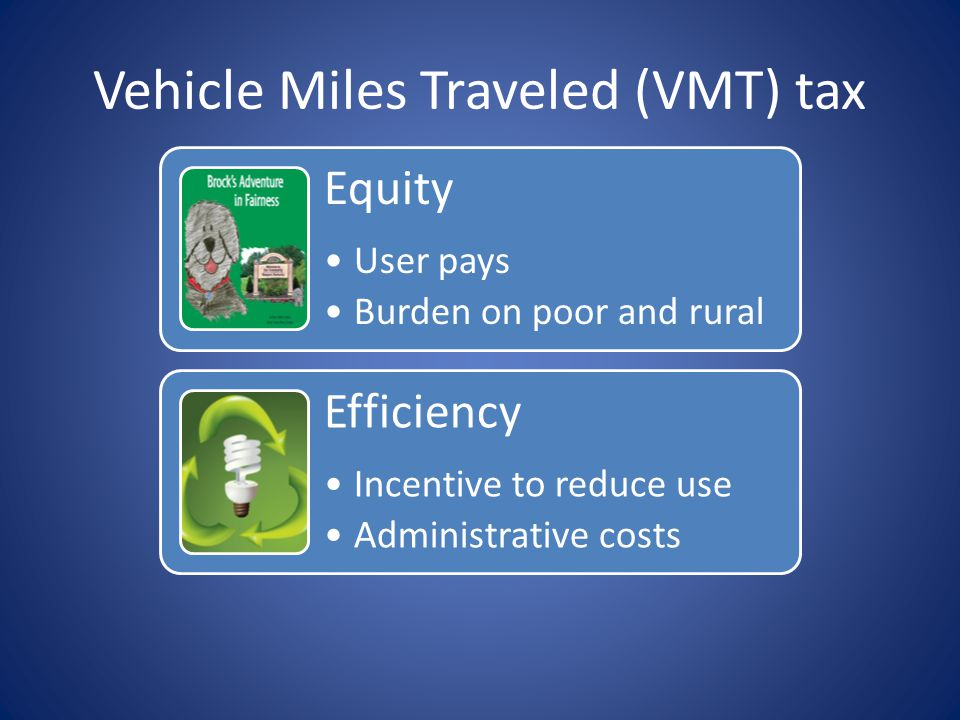 Equity User pays Burden on poor and rural Efficiency Incentive to reduce use Administrative costs Vehicle Miles Traveled (VMT) tax