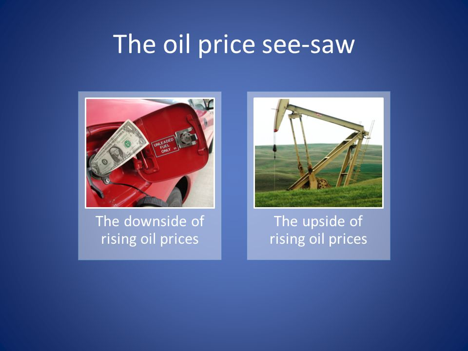 The downside of rising oil prices The upside of rising oil prices The oil price see-saw