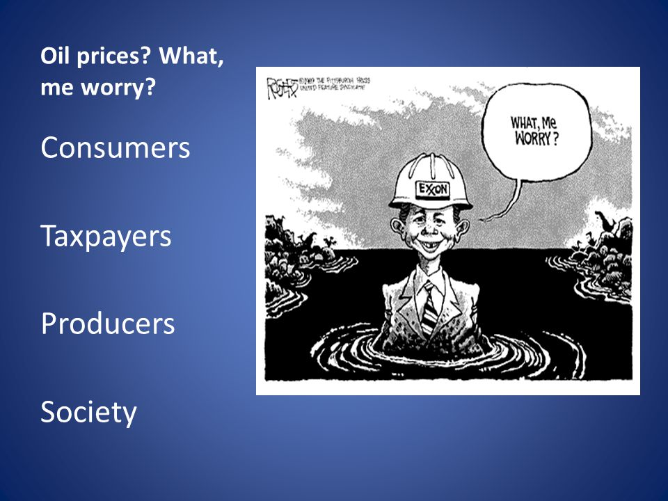 Oil prices? What, me worry? Consumers Taxpayers Producers Society