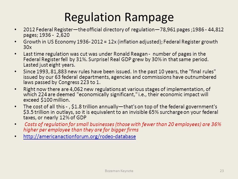 Regulation Rampage 2012 Federal Register—the official directory of regulation—78,961 pages ;1986 - 44,812 pages; 1936 - 2,620 Growth in US Economy 1936- 2012 = 12x (inflation adjusted); Federal Register growth 30x Last time regulation was cut was under Ronald Reagan - number of pages in the Federal Register fell by 31%.