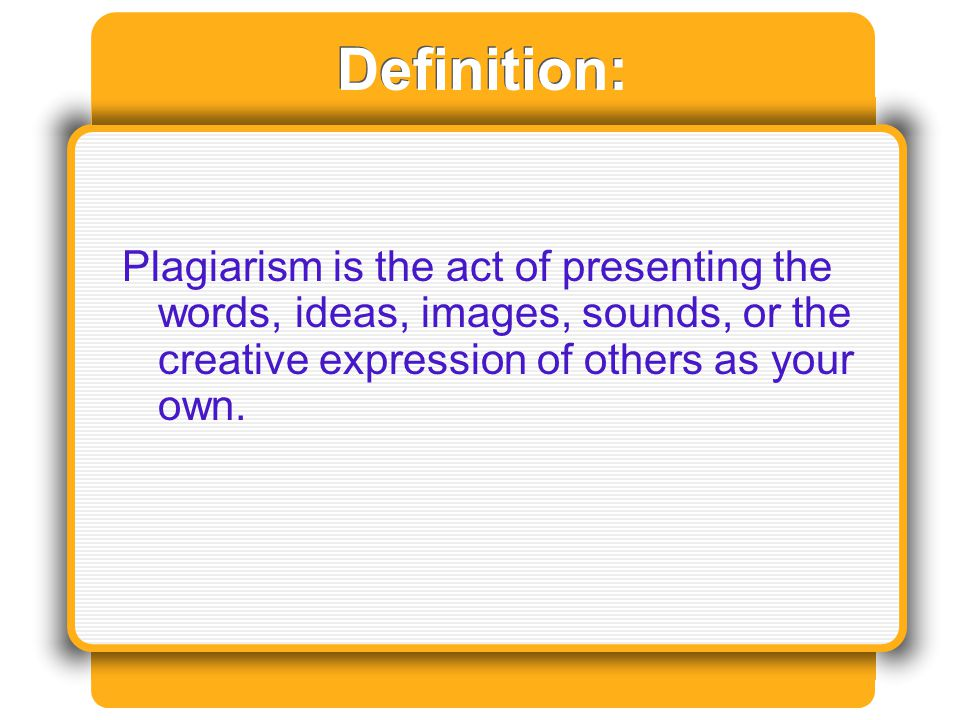 Definition: Plagiarism is the act of presenting the words, ideas, images, sounds, or the creative expression of others as your own.