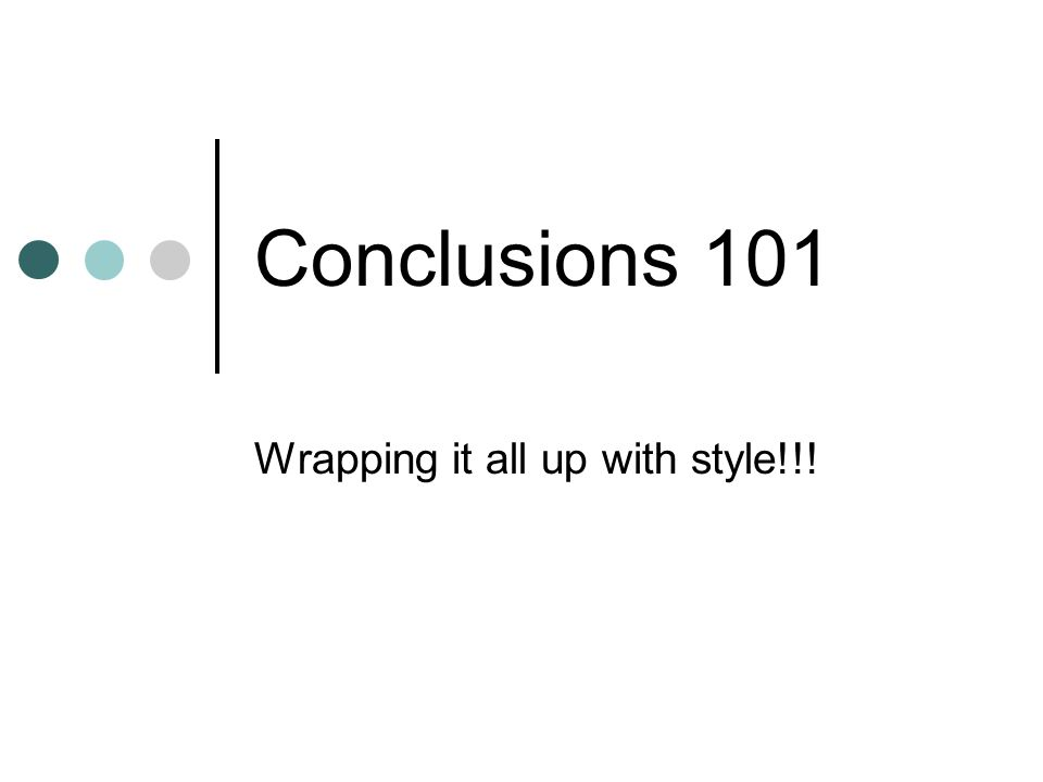 Conclusions 101 Wrapping it all up with style!!!