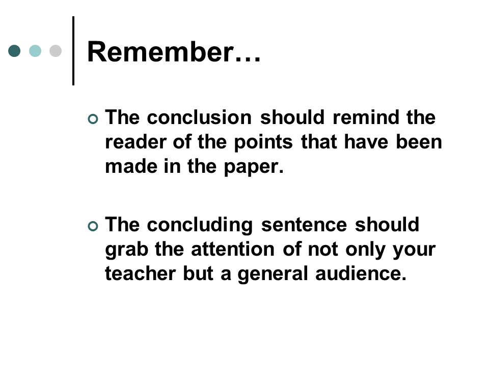 Remember… The conclusion should remind the reader of the points that have been made in the paper.