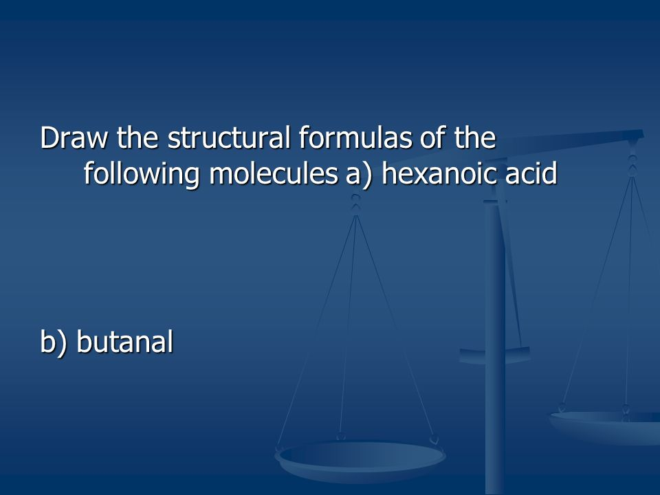 Draw the structural formulas of the following molecules a) hexanoic acid b) butanal