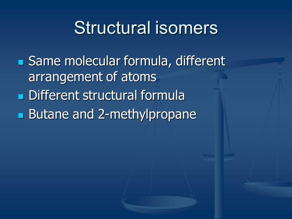 Structural isomers Same molecular formula, different arrangement of atoms Same molecular formula, different arrangement of atoms Different structural formula Different structural formula Butane and 2-methylpropane Butane and 2-methylpropane