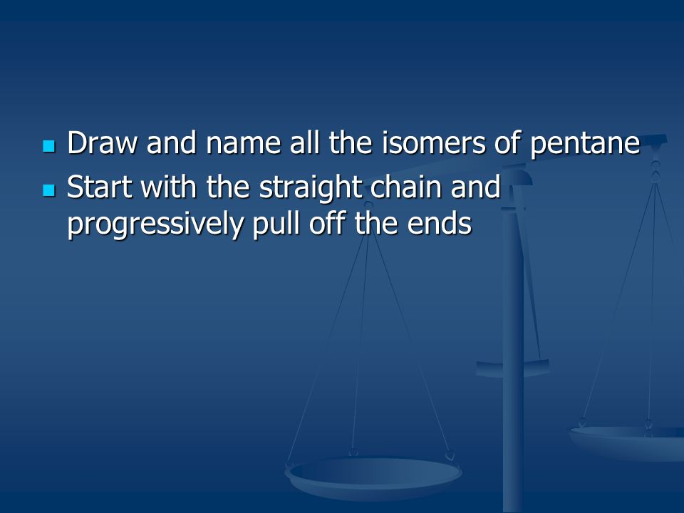 Draw and name all the isomers of pentane Start with the straight chain and progressively pull off the ends