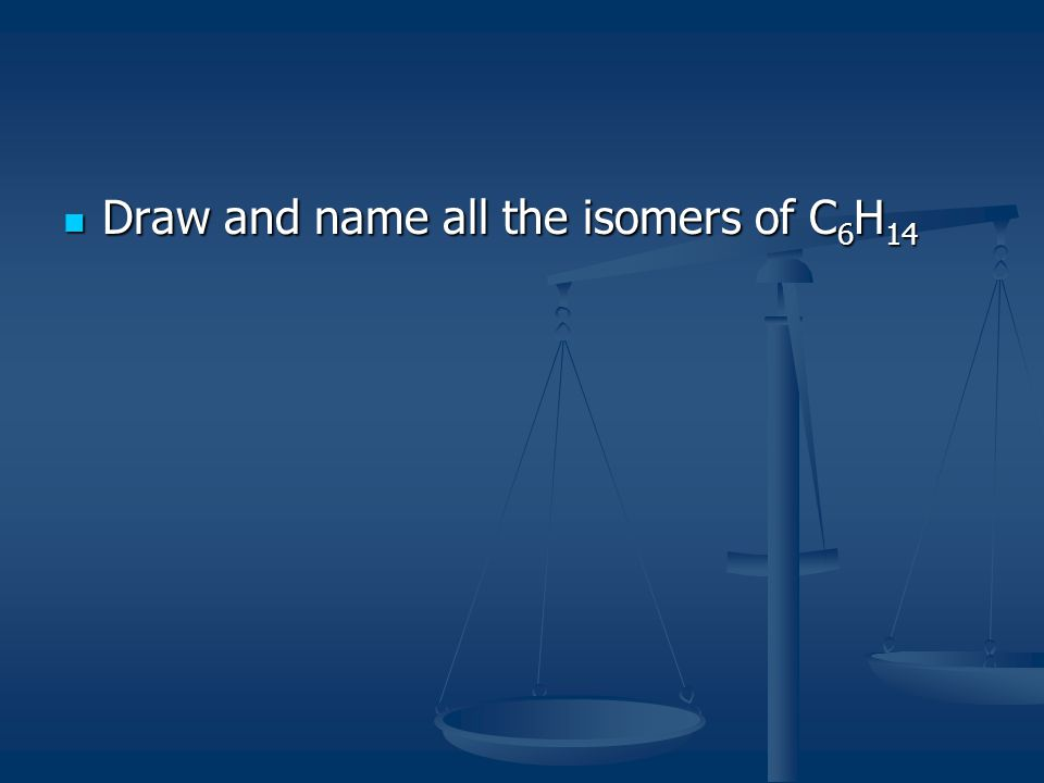 Draw and name all the isomers of C 6 H 14 Draw and name all the isomers of C 6 H 14