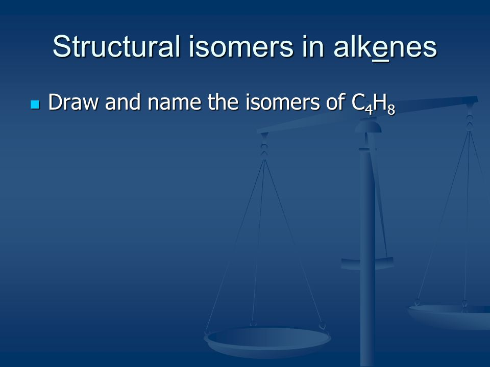 Structural isomers in alkenes Draw and name the isomers of C 4 H 8 Draw and name the isomers of C 4 H 8