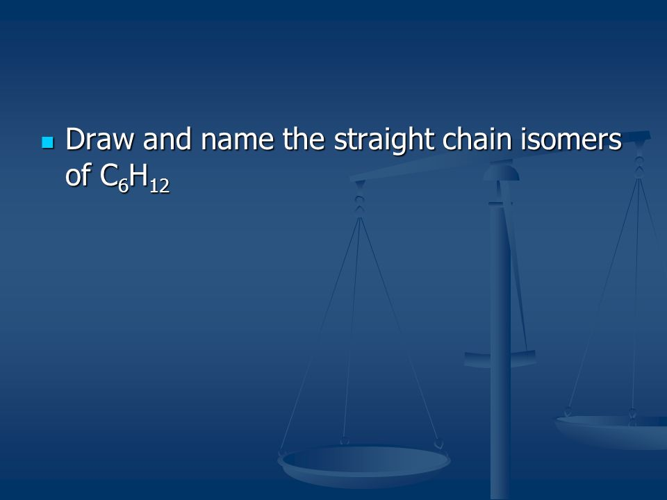 Draw and name the straight chain isomers of C 6 H 12 Draw and name the straight chain isomers of C 6 H 12