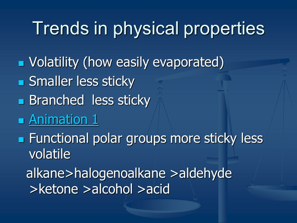 Trends in physical properties Volatility (how easily evaporated) Volatility (how easily evaporated) Smaller less sticky Smaller less sticky Branched less sticky Branched less sticky Animation 1 Animation 1 Animation 1 Animation 1 Functional polar groups more sticky less volatile Functional polar groups more sticky less volatile alkane>halogenoalkane >aldehyde >ketone >alcohol >acid alkane>halogenoalkane >aldehyde >ketone >alcohol >acid