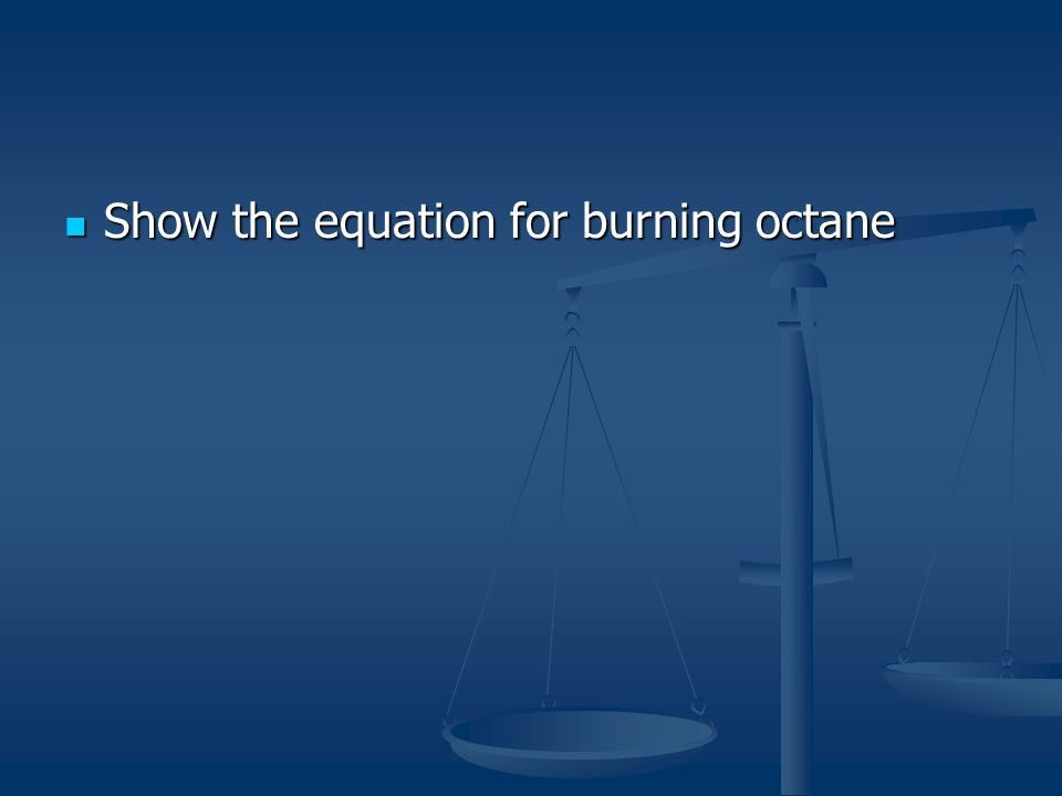 Show the equation for burning octane Show the equation for burning octane