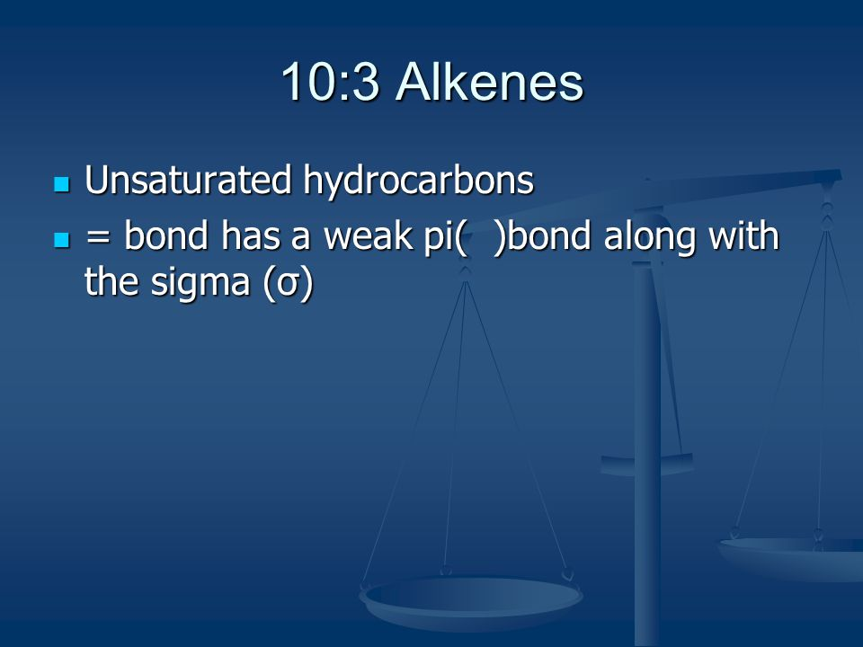 10:3 Alkenes Unsaturated hydrocarbons Unsaturated hydrocarbons = bond has a weak pi( )bond along with the sigma (σ) = bond has a weak pi( )bond along with the sigma (σ)